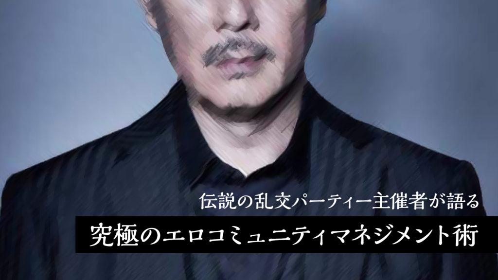 伝説の乱交パーティーを主催し逮捕にまで至った男 有山貴清が語る、究極のエロコミュニティ・マネジメント術